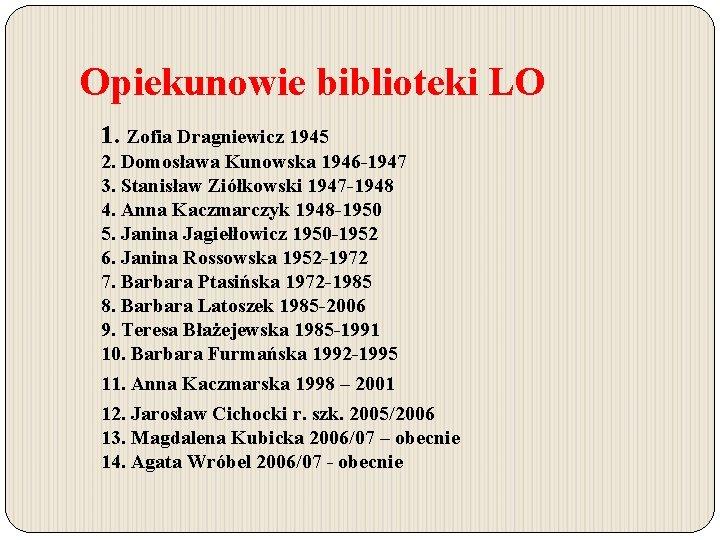 Opiekunowie biblioteki LO 1. Zofia Dragniewicz 1945 2. Domosława Kunowska 1946 -1947 3. Stanisław