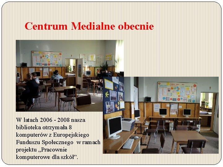 Centrum Medialne obecnie W latach 2006 - 2008 nasza biblioteka otrzymała 8 komputerów z