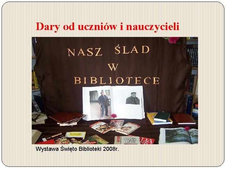 Dary od uczniów i nauczycieli Wystawa Święto Biblioteki 2008 r.