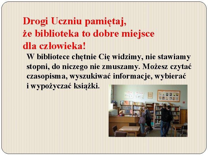 Drogi Uczniu pamiętaj, że biblioteka to dobre miejsce dla człowieka! W bibliotece chętnie Cię