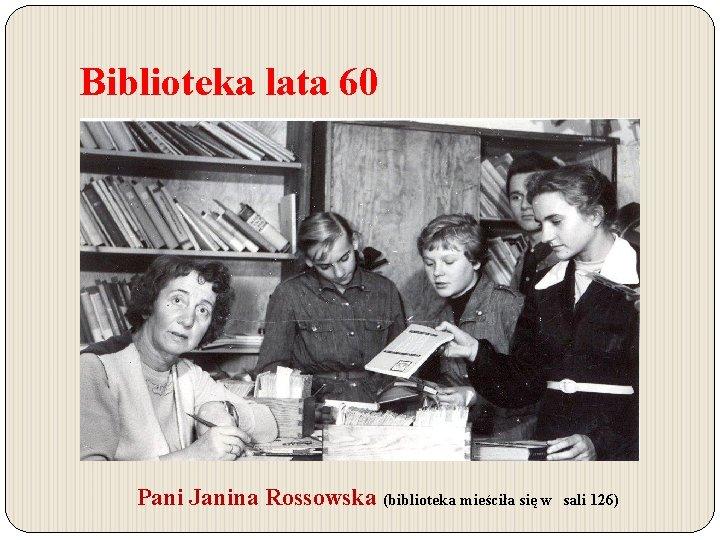 Biblioteka lata 60 Pani Janina Rossowska (biblioteka mieściła się w sali 126)