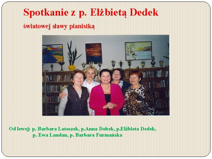 Spotkanie z p. Elżbietą Dedek światowej sławy pianistką Od lewej: p. Barbara Latoszek, p.
