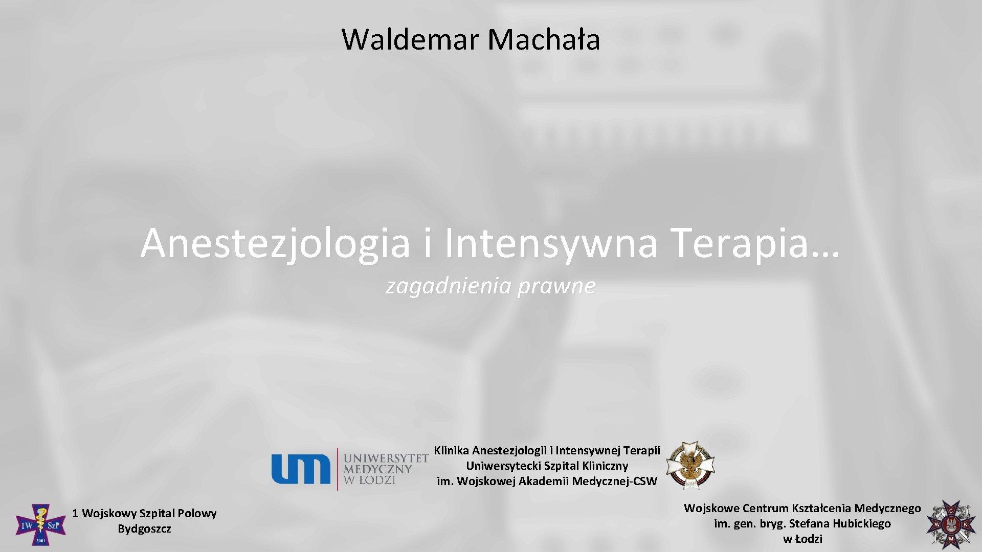 Waldemar Machała Anestezjologia i Intensywna Terapia… zagadnienia prawne Klinika Anestezjologii i Intensywnej Terapii Uniwersytecki