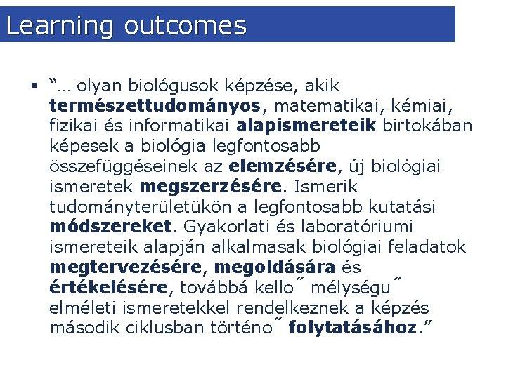 """Learning outcomes § """"… olyan biológusok képzése, akik természettudományos, matematikai, kémiai, fizikai és informatikai"""