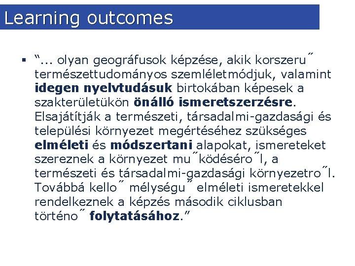 """Learning outcomes § """". . . olyan geográfusok képzése, akik korszeru természettudományos szemléletmódjuk, valamint"""