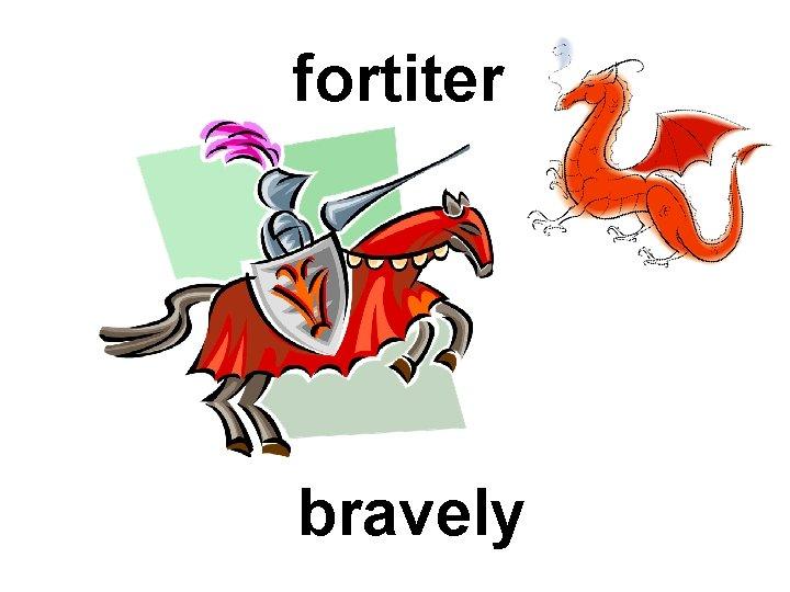 fortiter bravely