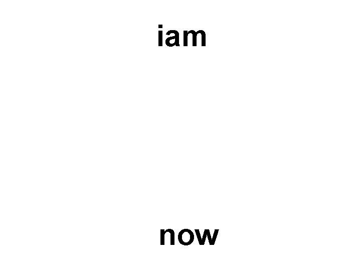 iam now