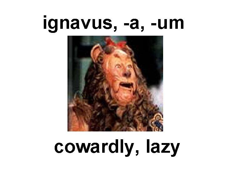 ignavus, -a, -um cowardly, lazy