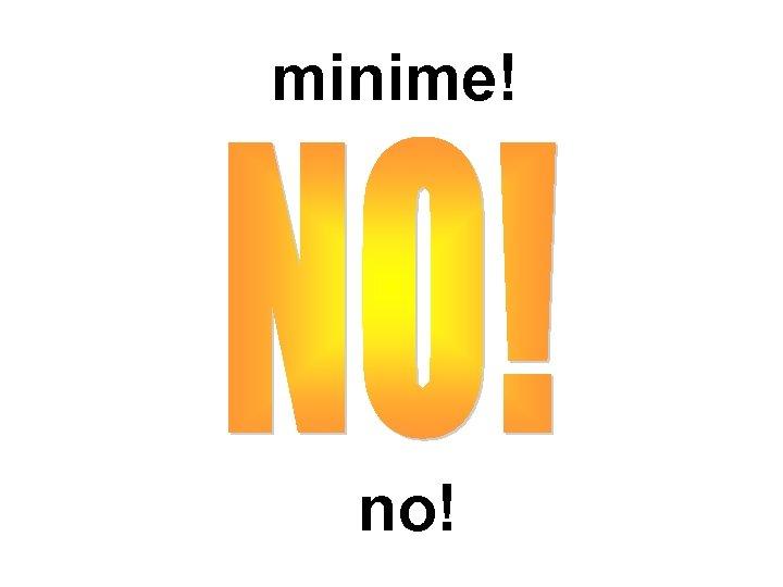 minime! no!
