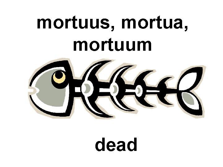 mortuus, mortua, mortuum dead