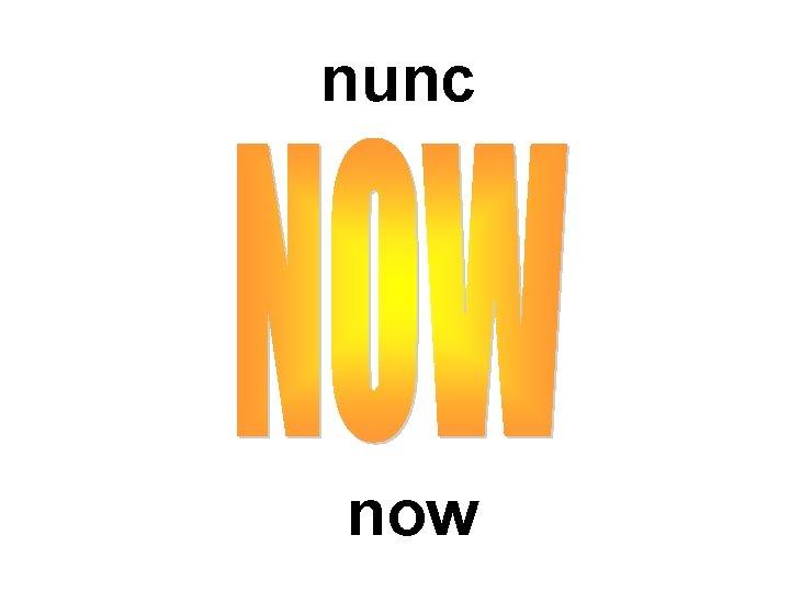 nunc now