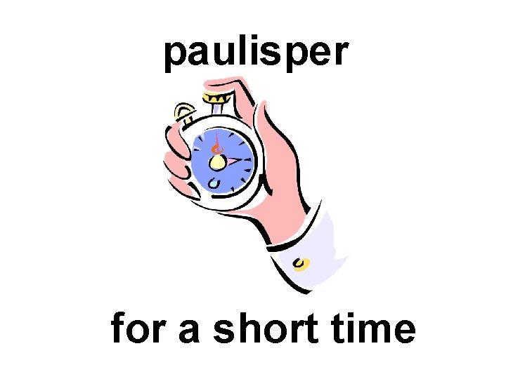 paulisper for a short time