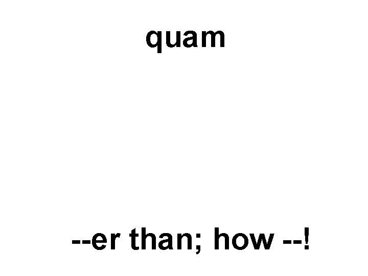 quam --er than; how --!