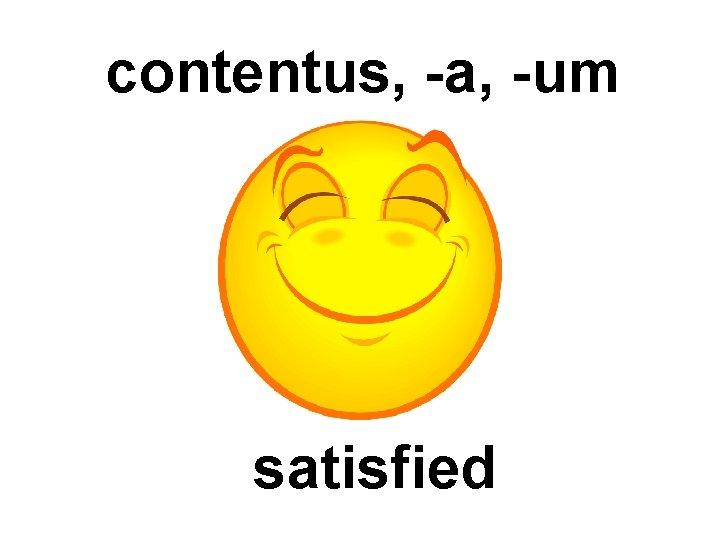 contentus, -a, -um satisfied
