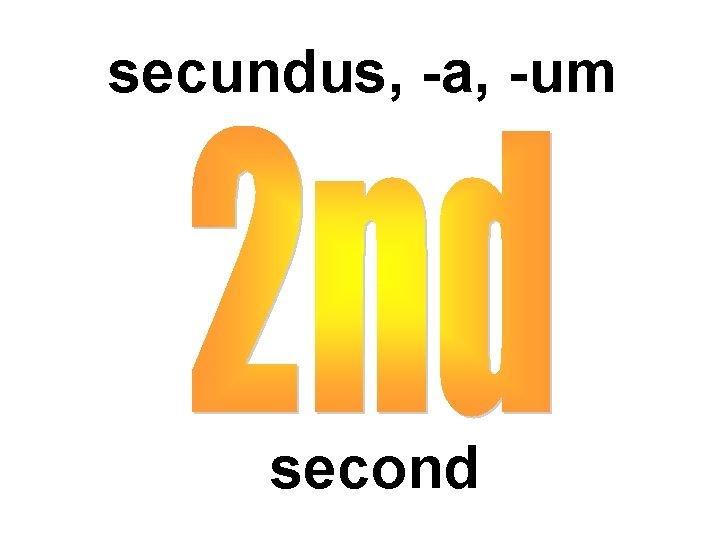 secundus, -a, -um second