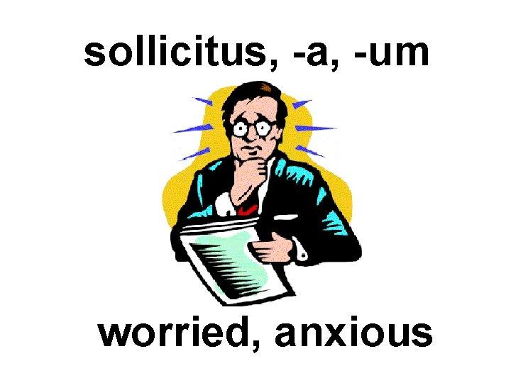 sollicitus, -a, -um worried, anxious