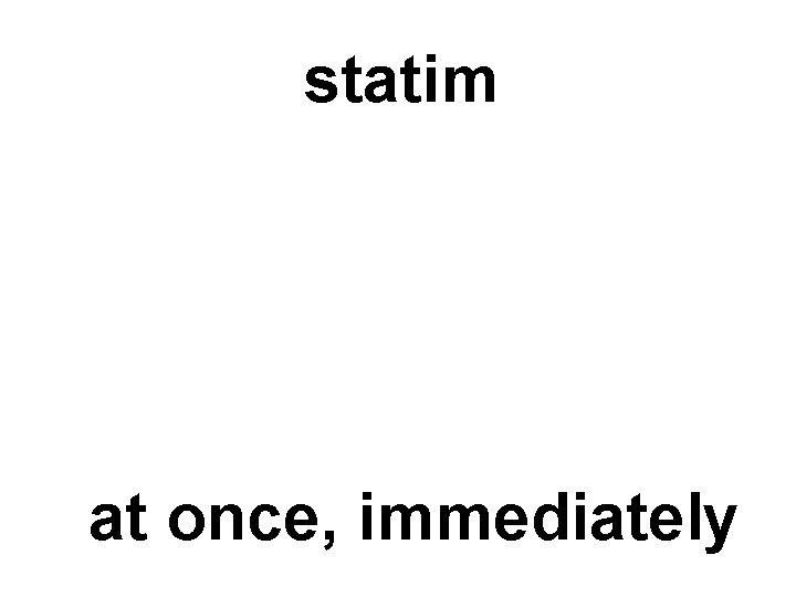statim at once, immediately
