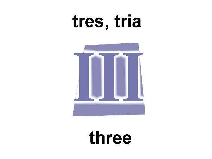 tres, tria three