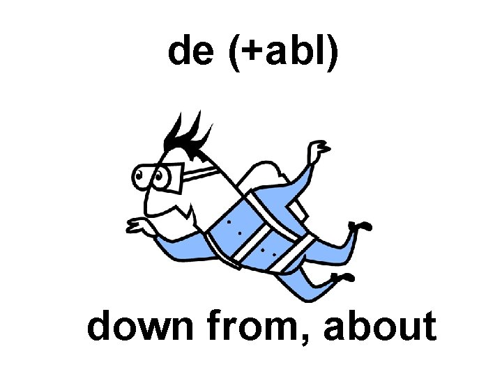 de (+abl) down from, about