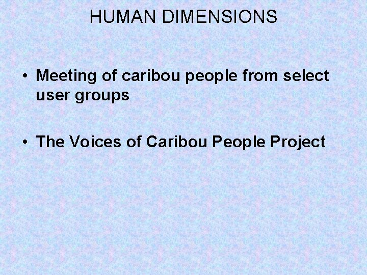 HUMAN DIMENSIONS • Meeting of caribou people from select user groups • The Voices