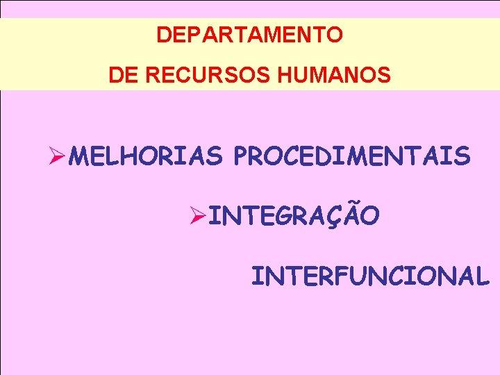 DEPARTAMENTO DE RECURSOS HUMANOS ØMELHORIAS PROCEDIMENTAIS ØINTEGRAÇÃO INTERFUNCIONAL