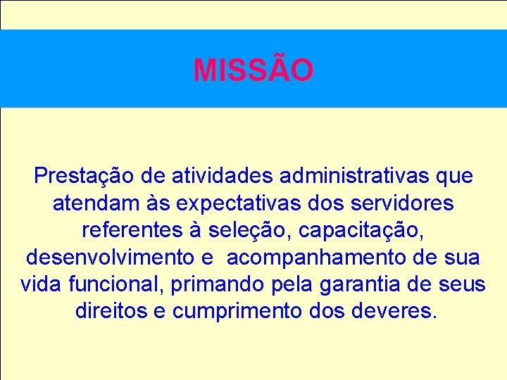 MISSÃO Prestação de atividades administrativas que atendam às expectativas dos servidores referentes à seleção,