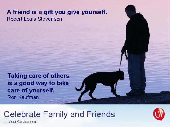 A friend is a gift you give yourself. Robert Louis Stevenson Taking care of