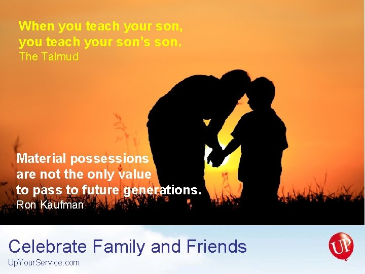 When you teach your son, you teach your son's son. The Talmud Material possessions