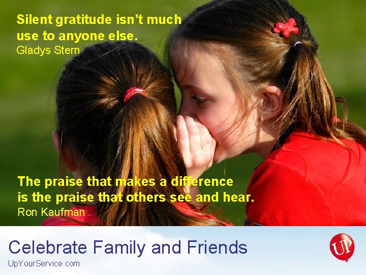 Silent gratitude isn't much use to anyone else. Gladys Stern The praise that makes