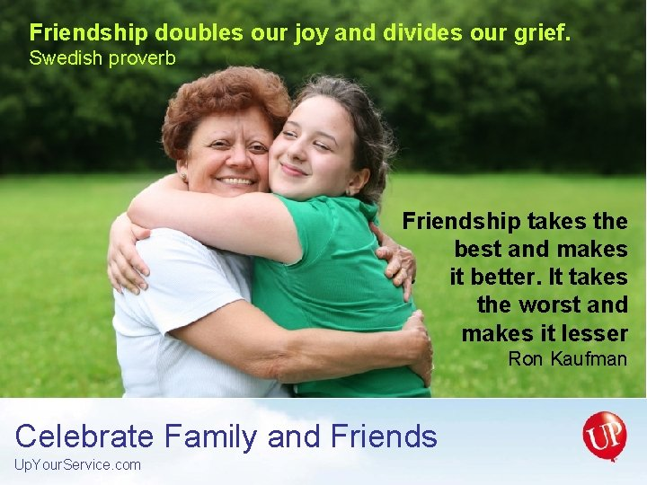 Friendship doubles our joy and divides our grief. Swedish proverb Friendship takes the best