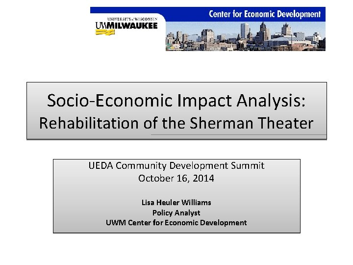 Socio‐Economic Impact Analysis: Rehabilitation of the Sherman Theater UEDA Community Development Summit October 16,