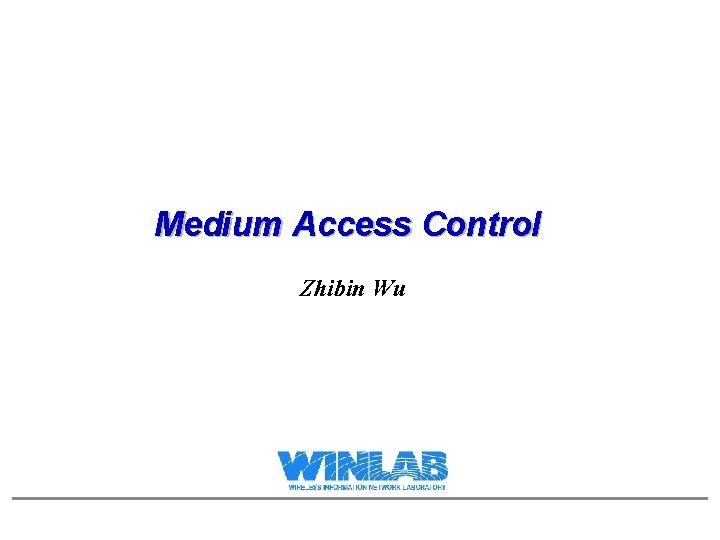 Medium Access Control Zhibin Wu