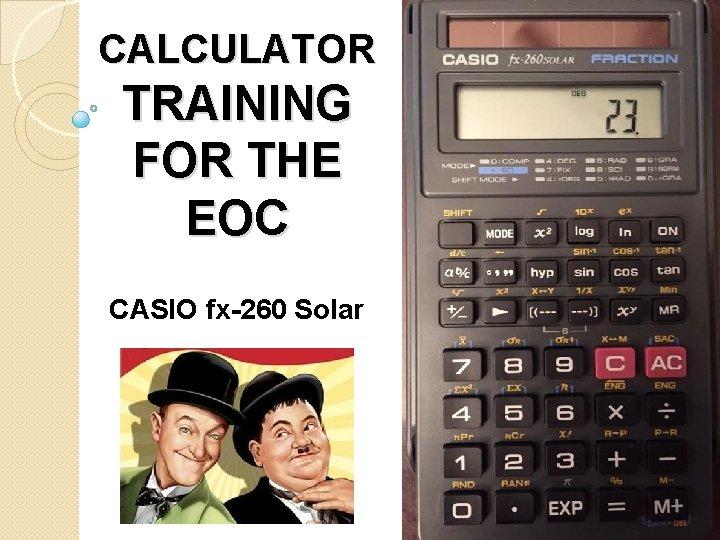 CALCULATOR TRAINING FOR THE EOC CASIO fx-260 Solar