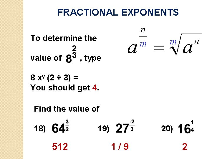 FRACTIONAL EXPONENTS To determine the value of , type 8 xy (2 ÷ 3)