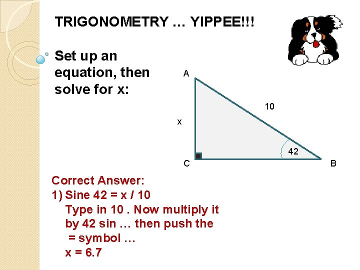 TRIGONOMETRY … YIPPEE!!! Set up an equation, then solve for x: A 10 x