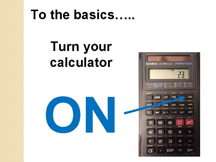 To the basics…. . Turn your calculator ON