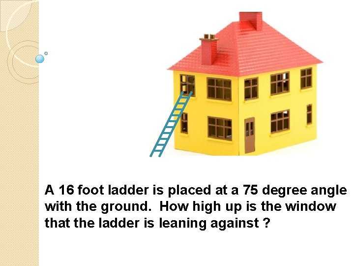 A 16 foot ladder is placed at a 75 degree angle with the ground.