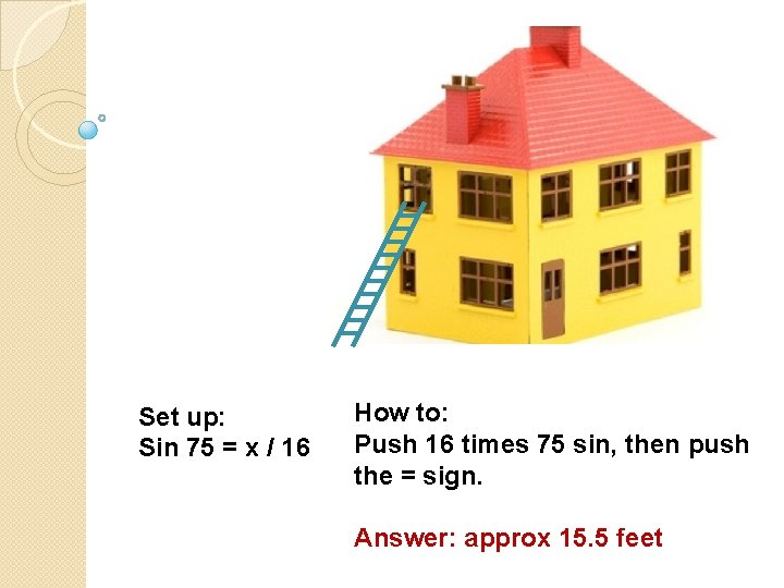 Set up: Sin 75 = x / 16 How to: Push 16 times 75