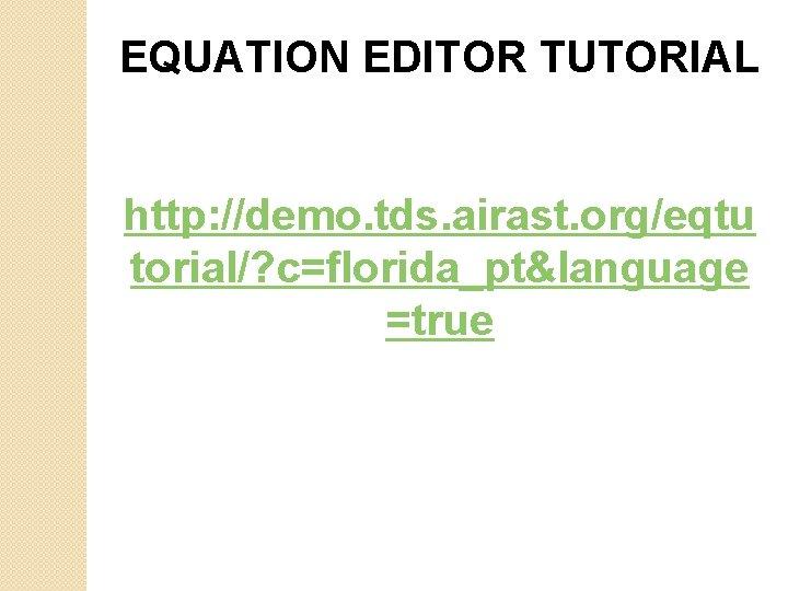 EQUATION EDITOR TUTORIAL http: //demo. tds. airast. org/eqtu torial/? c=florida_pt&language =true