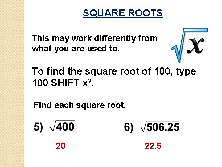 SQUARE ROOTS This may work differently from what you are used to. To find