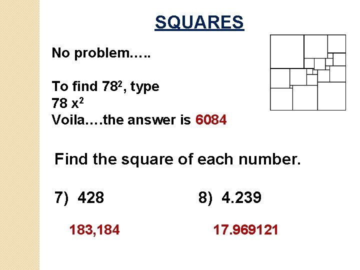 SQUARES No problem…. . To find 782, type 78 x 2 Voila…. the answer