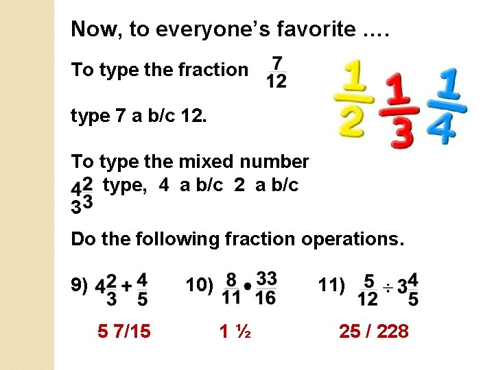 Now, to everyone's favorite …. To type the fraction type 7 a b/c 12.