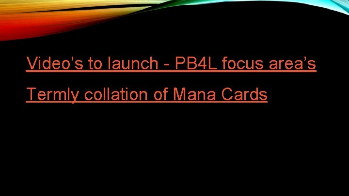 Video's to launch - PB 4 L focus area's Termly collation of Mana Cards