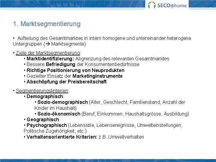 1. Marktsegmentierung • Aufteilung des Gesamtmarktes in intern homogene und untereinander heterogene Untergruppen (