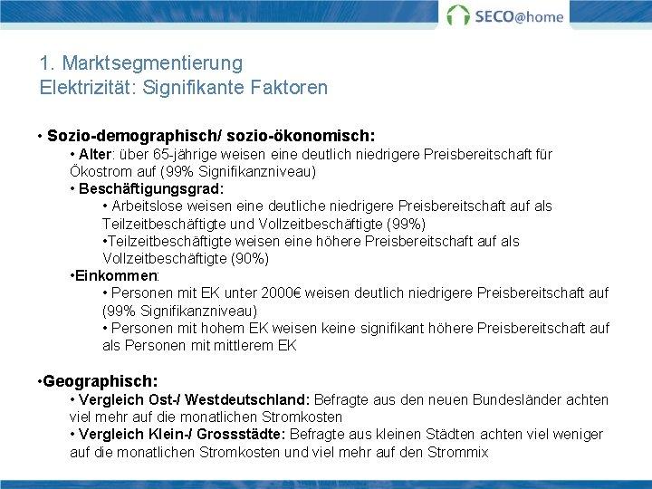 1. Marktsegmentierung Elektrizität: Signifikante Faktoren • Sozio-demographisch/ sozio-ökonomisch: • Alter: über 65 -jährige weisen