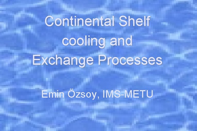 Continental Shelf cooling and Exchange Processes Emin Özsoy, IMS-METU