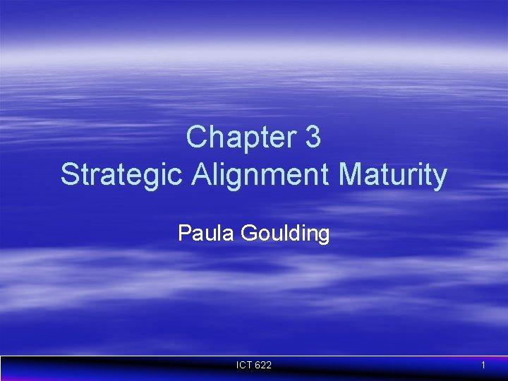 Chapter 3 Strategic Alignment Maturity Paula Goulding ICT 622 1