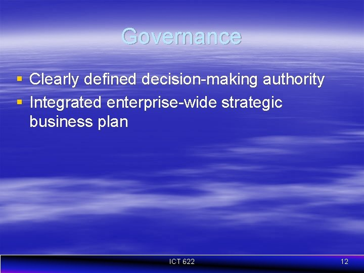 Governance § Clearly defined decision-making authority § Integrated enterprise-wide strategic business plan ICT 622