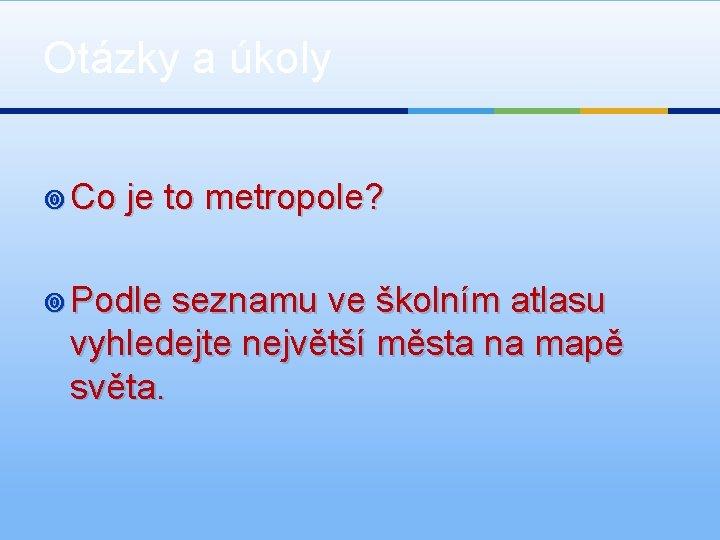 Otázky a úkoly ¥ Co je to metropole? ¥ Podle seznamu ve školním atlasu