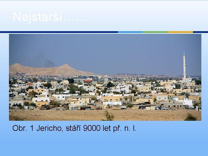 Nejstarší…… Obr. 1 Jericho, stáří 9000 let př. n. l.